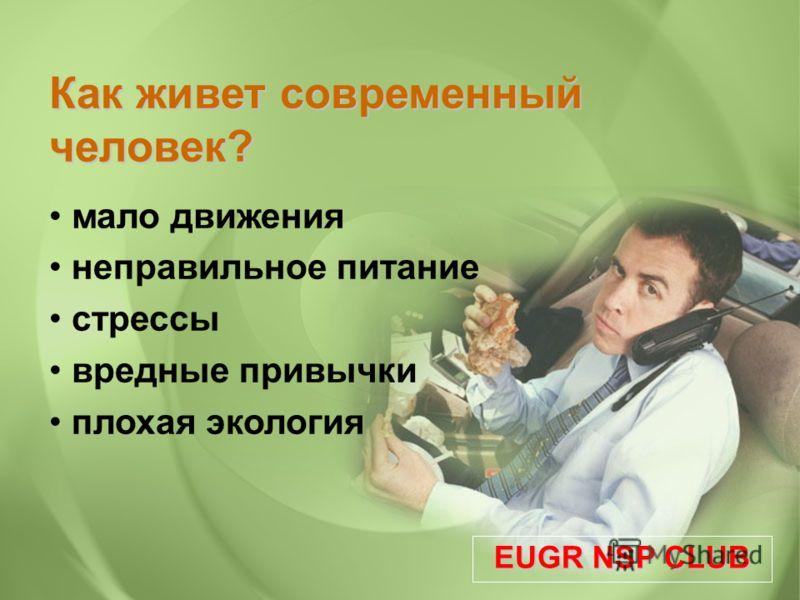 Как живет современный человек? мало движения неправильное питание стрессы вредные привычки плохая экология EUGR NSP CLUB