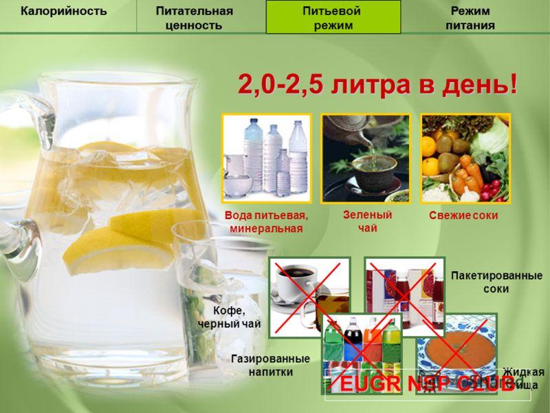 Питательная ценность КалорийностьПитьевой режим Режим питания Питательная ценность КалорийностьПитьевой режим Режим питания 2,0-2,5 литра в день! Вода питьевая, минеральная Свежие соки Зеленый чай Кофе, черный чай Газированные напитки Пакетированные