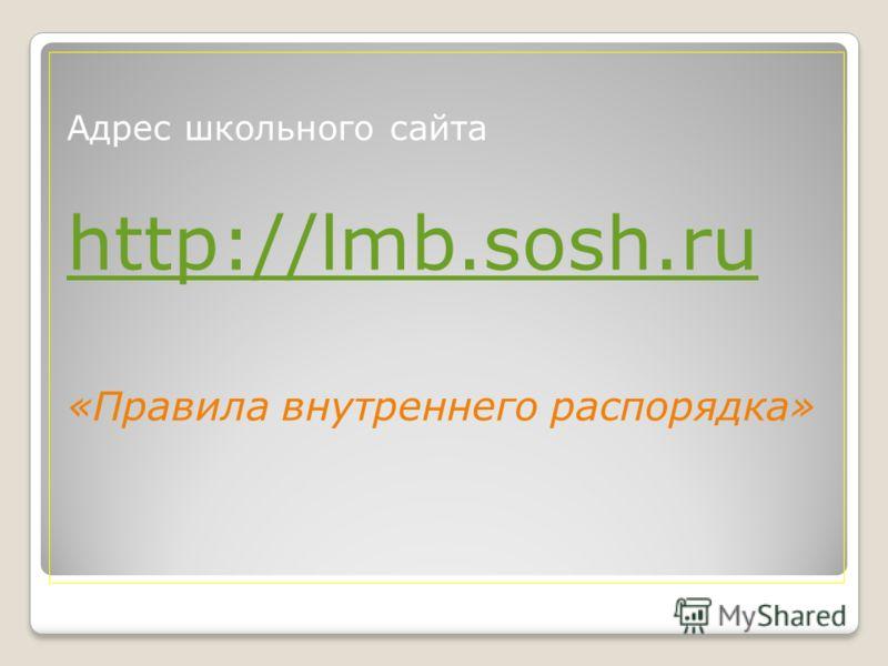 Адрес школьного сайта http://lmb.sosh.ru «Правила внутреннего распорядка»