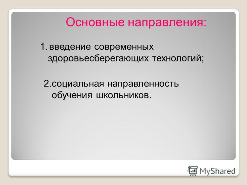 Основные направления: 1.введение современных здоровьесберегающих технологий; 2.социальная направленность обучения школьников.