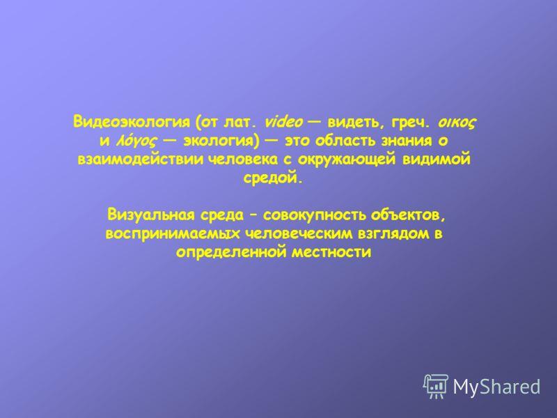Видеоэкология (от лат. video видеть, греч. οικος и λόγος экология) это область знания о взаимодействии человека с окружающей видимой средой. Визуальная среда – совокупность объектов, воспринимаемых человеческим взглядом в определенной местности