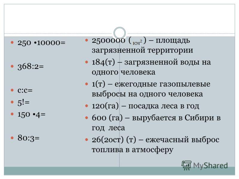 250 10000= 368:2= с:с= 5!= 150 4= 80:3= 2500000 ( ) – площадь загрязненной территории 184(т) – загрязненной воды на одного человека 1(т) – ежегодные газопылевые выбросы на одного человека 120(га) – посадка леса в год 600 (га) – вырубается в Сибири в