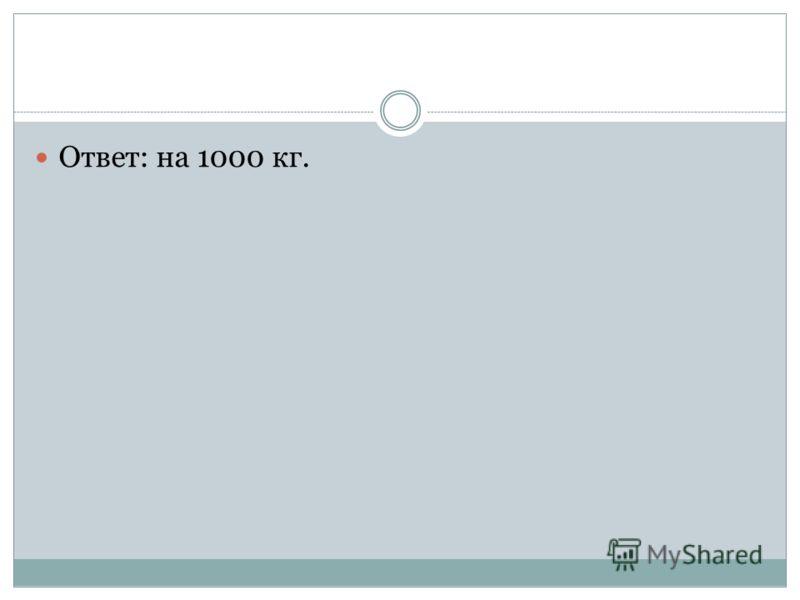 Ответ: на 1000 кг.