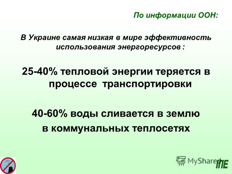 По информации ООН: В Украине самая низкая в мире эффективность использования энергоресурсов : 25-40% тепловой энергии теряется в процессе транспортировки 40-60% воды сливается в землю в коммунальных теплосетях