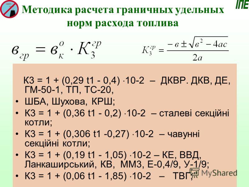 Методика расчета граничных удельных норм расхода топлива К3 = 1 + (0,29 t1 - 0,4) 10-2 – ДКВР. ДКВ, ДЕ, ГМ-50-1, ТП, ТС-20, ШБА, Шухова, КРШ; К3 = 1 + (0,36 t1 - 0,2) 10-2 – сталеві секційні котли; К3 = 1 + (0,306 t1 -0,27) 10-2 – чавунні секційні ко