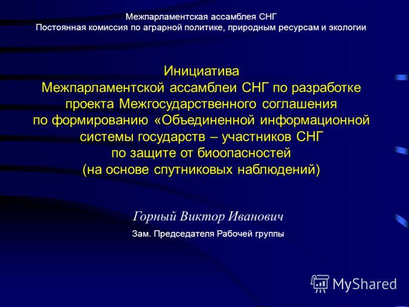 Инициатива Межпарламентской ассамблеи СНГ по разработке проекта Межгосударственного соглашения по формированию «Объединенной информационной системы государств – участников СНГ по защите от биоопасностей (на основе спутниковых наблюдений) Горный Викто