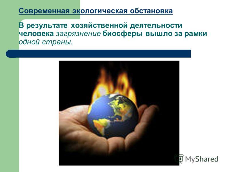 Современная экологическая обстановка Современная экологическая обстановка В результате хозяйственной деятельности человека загрязнение биосферы вышло за рамки одной страны.
