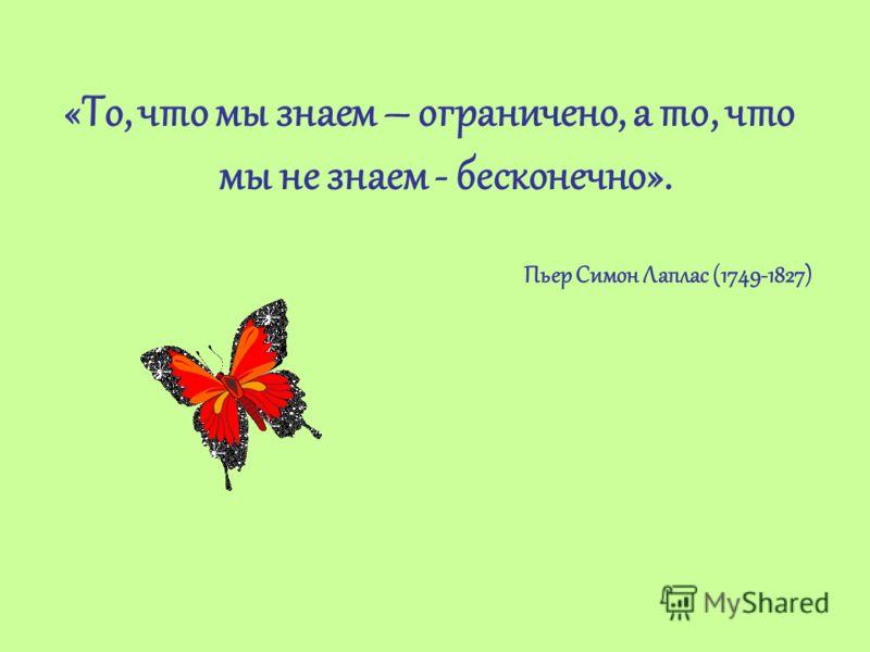 «То, что мы знаем – ограничено, а то, что мы не знаем - бесконечно». Пьер Симон Лаплас (1749-1827)
