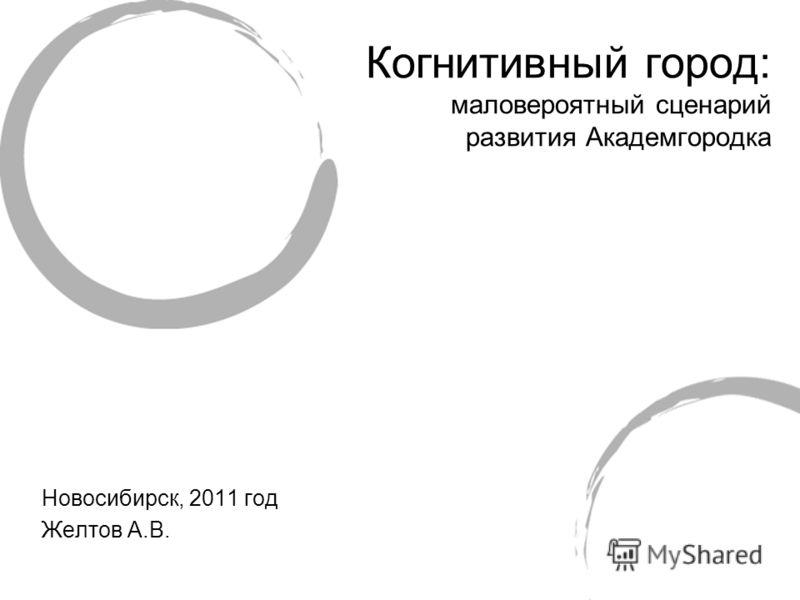 Новосибирск, 2011 год Желтов А.В. Когнитивный город: маловероятный сценарий развития Академгородка