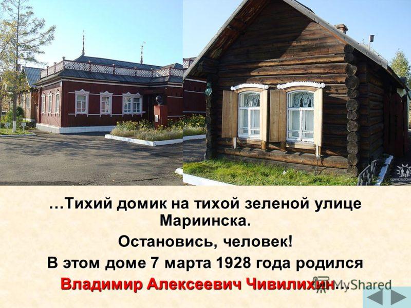 …Тихий домик на тихой зеленой улице Мариинска. Остановись, человек! В этом доме 7 марта 1928 года родился Владимир Алексеевич Чивилихин…