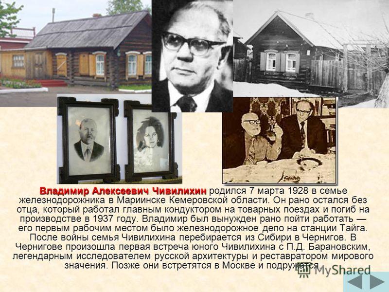 Владимир Алексеевич Чивилихин родился 7 марта 1928 в семье железнодорожника в Мариинске Кемеровской области. Он рано остался без отца, который работал главным кондуктором на товарных поездах и погиб на производстве в 1937 году. Владимир был вынужден