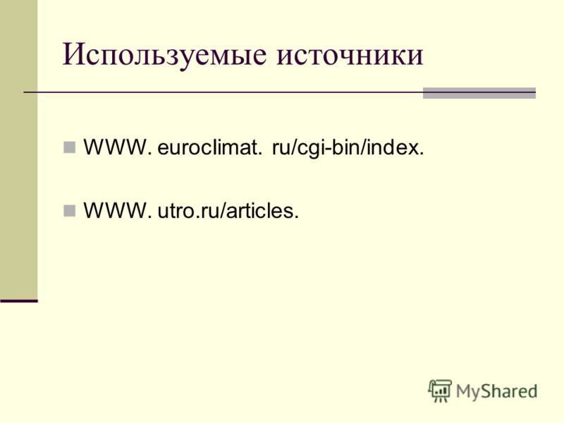 Используемые источники WWW. eurocIimat. ru/cgi-bin/index. WWW. utro.ru/articles.