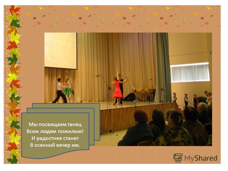 Мы посвящаем танец Всем людям пожилым! И радостнее станет В осенний вечер им.