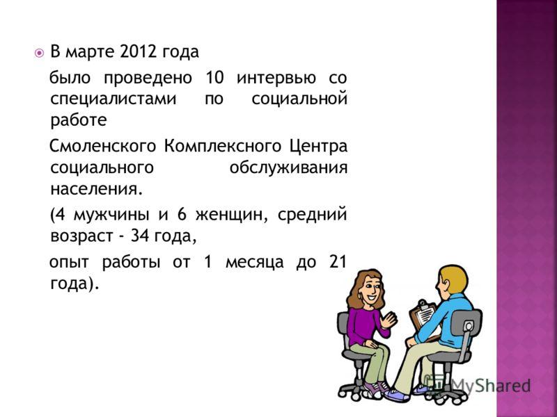 В марте 2012 года было проведено 10 интервью со специалистами по социальной работе Смоленского Комплексного Центра социального обслуживания населения. (4 мужчины и 6 женщин, средний возраст - 34 года, опыт работы от 1 месяца до 21 года).