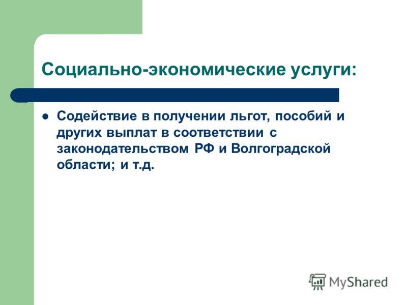 Социально-экономические услуги: Содействие в получении льгот, пособий и других выплат в соответствии с законодательством РФ и Волгоградской области; и т.д.