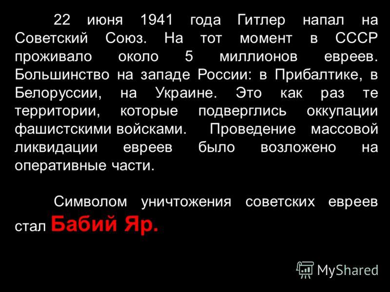 22 июня 1941 года Гитлер напал на Советский Союз. На тот момент в СССР проживало около 5 миллионов евреев. Большинство на западе России: в Прибалтике, в Белоруссии, на Украине. Это как раз те территории, которые подверглись оккупации фашистскими войс