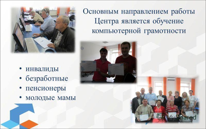Основным направлением работы Центра является обучение компьютерной грамотности инвалиды безработные пенсионеры молодые мамы
