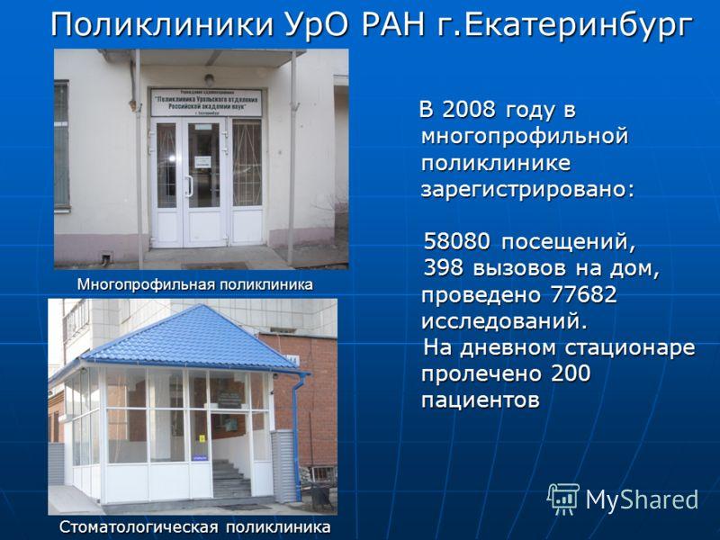 Поликлиники УрО РАН г.Екатеринбург Стоматологическая поликлиника Многопрофильная поликлиника В 2008 году в многопрофильной поликлинике зарегистрировано: В 2008 году в многопрофильной поликлинике зарегистрировано: 58080 посещений, 58080 посещений, 398