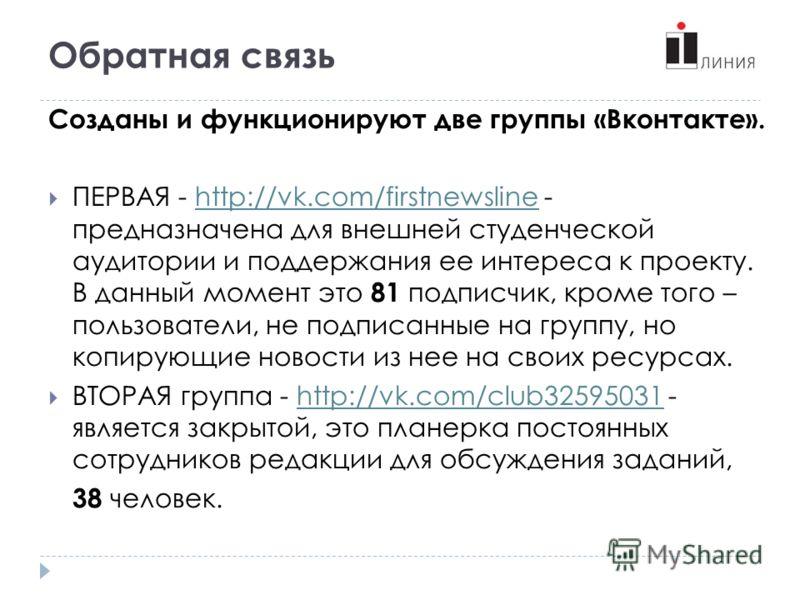 Обратная связь Созданы и функционируют две группы «Вконтакте». ПЕРВАЯ - http://vk.com/firstnewsline - предназначена для внешней студенческой аудитории и поддержания ее интереса к проекту. В данный момент это 81 подписчик, кроме того – пользователи, н