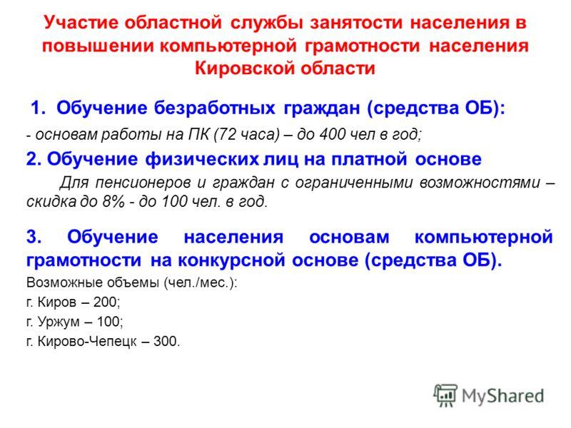 Участие областной службы занятости населения в повышении компьютерной грамотности населения Кировской области 1. Обучение безработных граждан (средства ОБ): - основам работы на ПК (72 часа) – до 400 чел в год; 2. Обучение физических лиц на платной ос