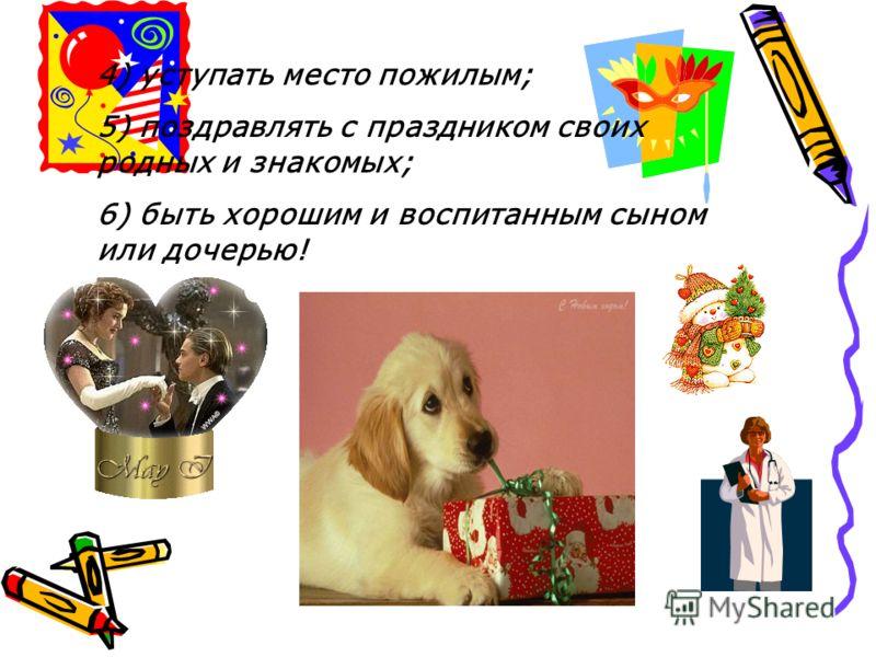 4) уступать место пожилым; 5) поздравлять с праздником своих родных и знакомых; 6) быть хорошим и воспитанным сыном или дочерью!
