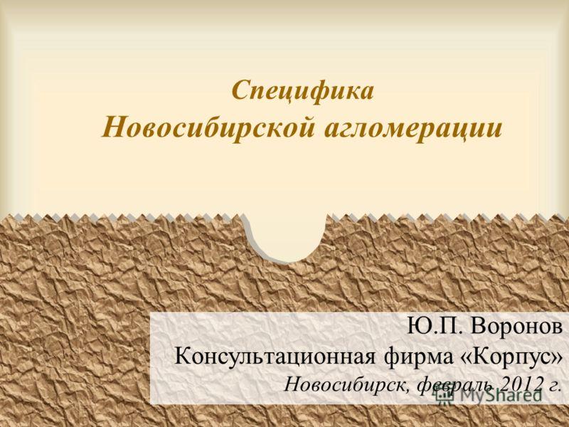 Специфика Новосибирской агломерации Ю.П. Воронов Консультационная фирма «Корпус» Новосибирск, февраль 2012 г.