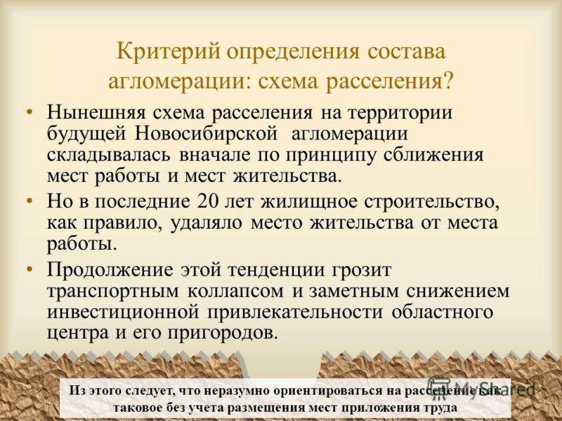 Критерий определения состава агломерации: схема расселения? Нынешняя схема расселения на территории будущей Новосибирской агломерации складывалась вначале по принципу сближения мест работы и мест жительства. Но в последние 20 лет жилищное строительст