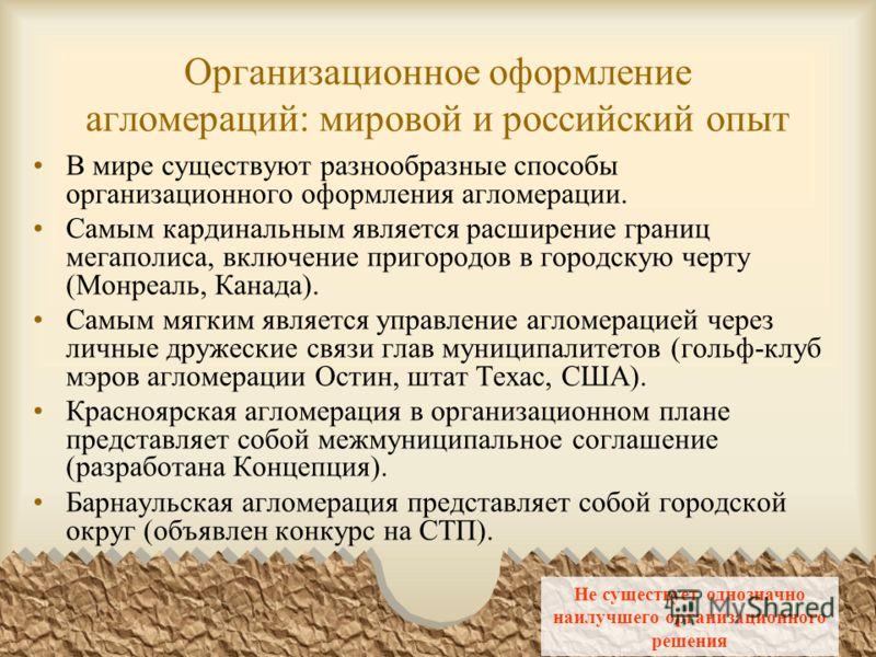 Организационное оформление агломераций: мировой и российский опыт В мире существуют разнообразные способы организационного оформления агломерации. Самым кардинальным является расширение границ мегаполиса, включение пригородов в городскую черту (Монре