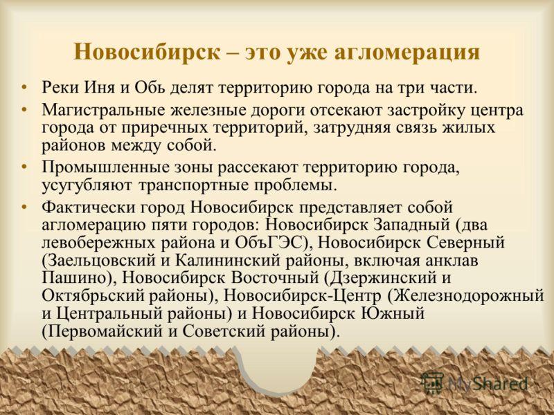 Новосибирск – это уже агломерация Реки Иня и Обь делят территорию города на три части. Магистральные железные дороги отсекают застройку центра города от приречных территорий, затрудняя связь жилых районов между собой. Промышленные зоны рассекают терр