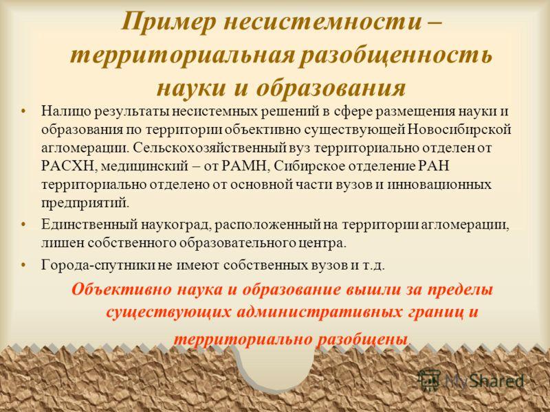 Пример несистемности – территориальная разобщенность науки и образования Налицо результаты несистемных решений в сфере размещения науки и образования по территории объективно существующей Новосибирской агломерации. Сельскохозяйственный вуз территориа