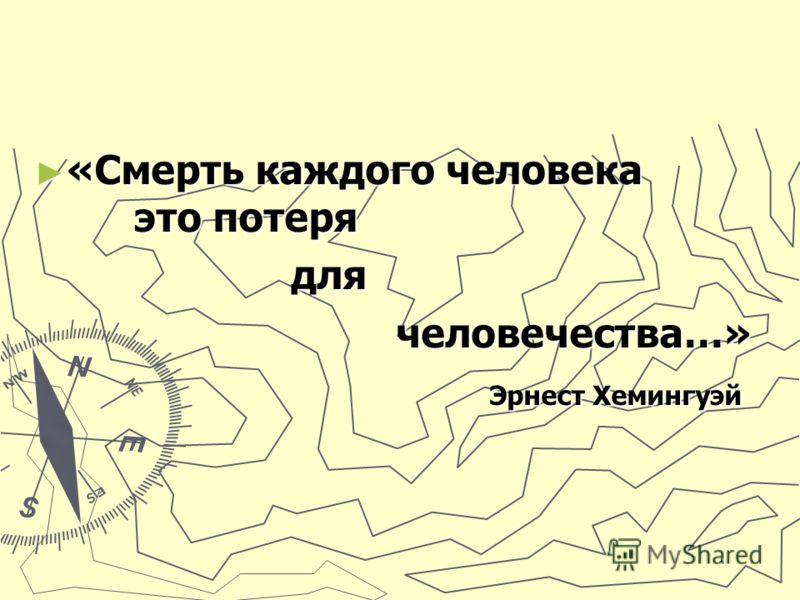 «Смерть каждого человека это потеря «Смерть каждого человека это потеря для для человечества…» человечества…» Эрнест Хемингуэй Эрнест Хемингуэй