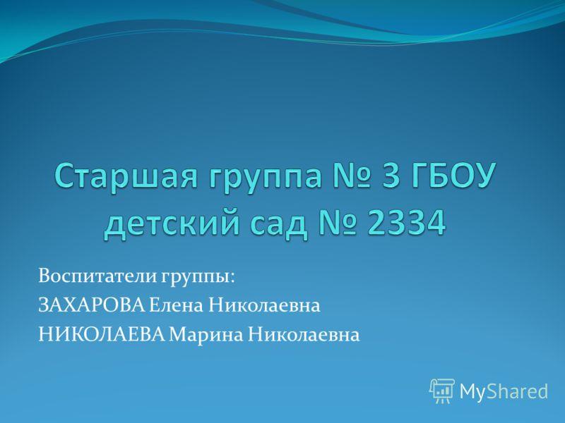Воспитатели группы: ЗАХАРОВА Елена Николаевна НИКОЛАЕВА Марина Николаевна