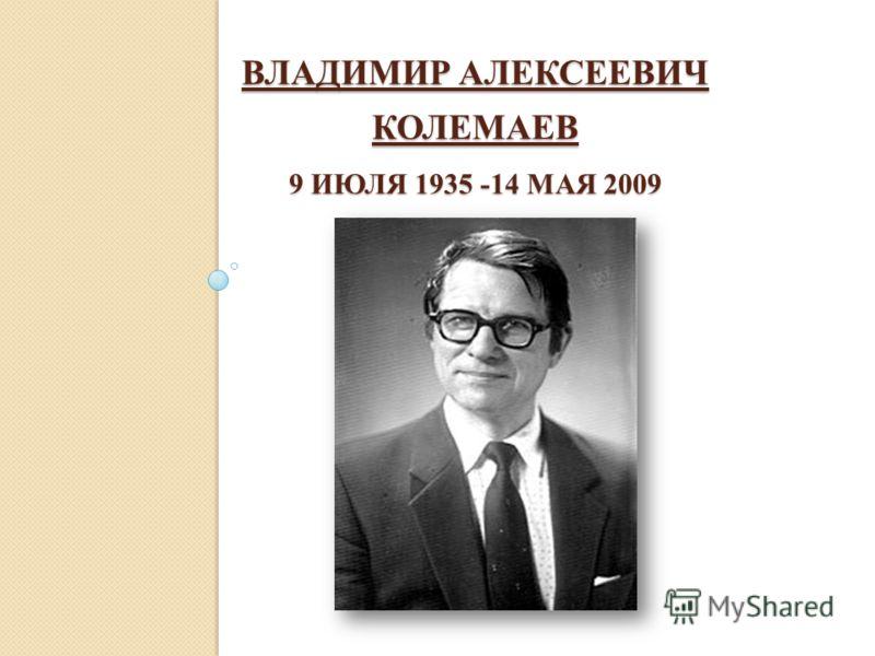 ВЛАДИМИР АЛЕКСЕЕВИЧ КОЛЕМАЕВ 9 ИЮЛЯ 1935 -14 МАЯ 2009