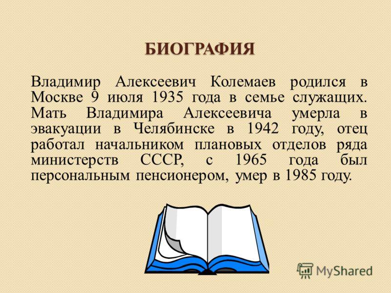 БИОГРАФИЯ Владимир Алексеевич Колемаев родился в Москве 9 июля 1935 года в семье служащих. Мать Владимира Алексеевича умерла в эвакуации в Челябинске в 1942 году, отец работал начальником плановых отделов ряда министерств СССР, с 1965 года был персон