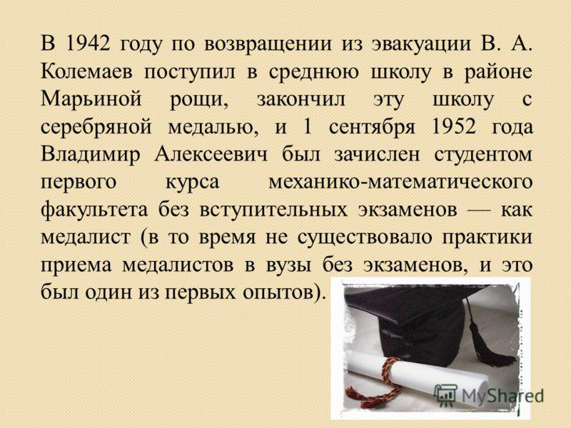 В 1942 году по возвращении из эвакуации В. А. Колемаев поступил в среднюю школу в районе Марьиной рощи, закончил эту школу с серебряной медалью, и 1 сентября 1952 года Владимир Алексеевич был зачислен студентом первого курса механико-математического