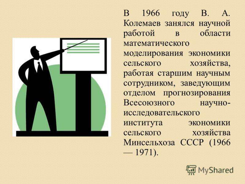 В 1966 году В. А. Колемаев занялся научной работой в области математического моделирования экономики сельского хозяйства, работая старшим научным сотрудником, заведующим отделом прогнозирования Всесоюзного научно- исследовательского института экономи