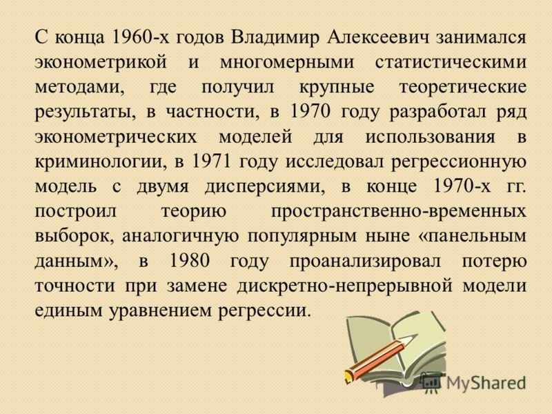 С конца 1960-х годов Владимир Алексеевич занимался эконометрикой и многомерными статистическими методами, где получил крупные теоретические результаты, в частности, в 1970 году разработал ряд эконометрических моделей для использования в криминологии,