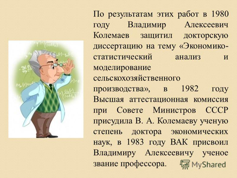 По результатам этих работ в 1980 году Владимир Алексеевич Колемаев защитил докторскую диссертацию на тему «Экономико- статистический анализ и моделирование сельскохозяйственного производства», в 1982 году Высшая аттестационная комиссия при Совете Мин