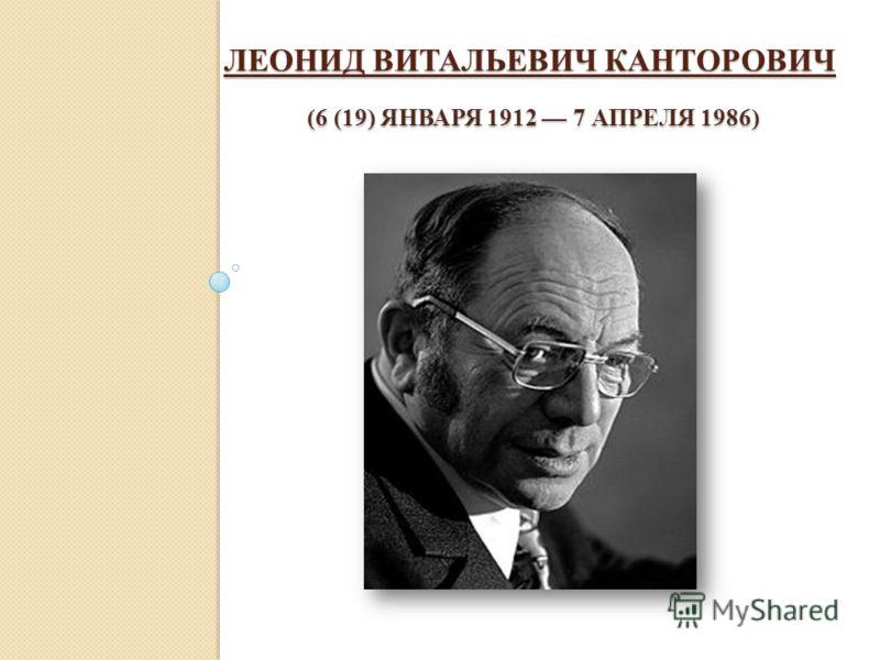 ЛЕОНИД ВИТАЛЬЕВИЧ КАНТОРОВИЧ (6 (19) ЯНВАРЯ 1912 7 АПРЕЛЯ 1986)