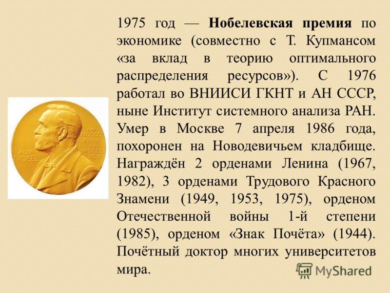 1975 год Нобелевская премия по экономике (совместно с Т. Купмансом «за вклад в теорию оптимального распределения ресурсов»). С 1976 работал во ВНИИСИ ГКНТ и АН СССР, ныне Институт системного анализа РАН. Умер в Москве 7 апреля 1986 года, похоронен на