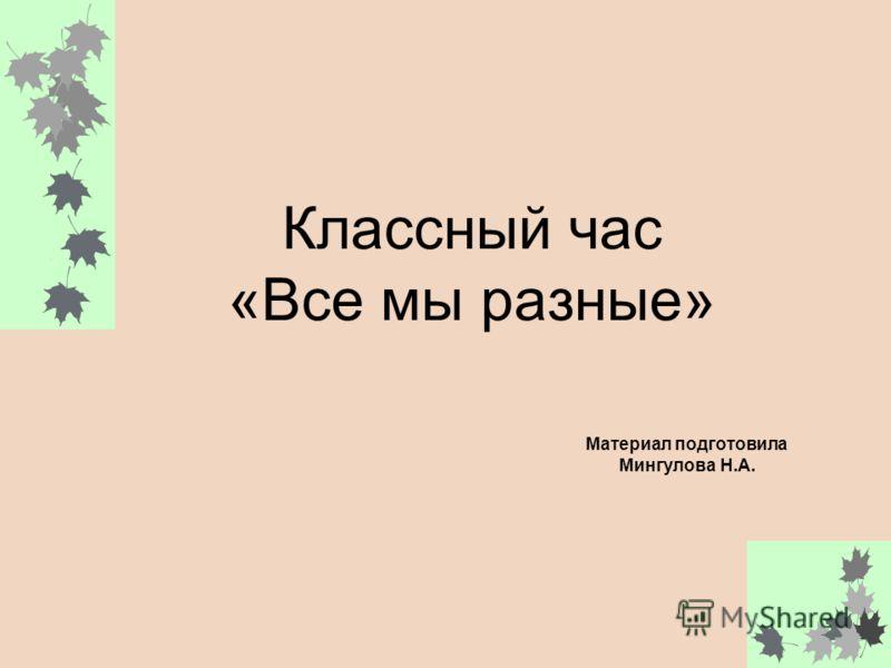 Материал подготовила Мингулова Н.А. Классный час «Все мы разные»