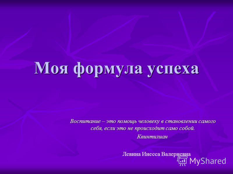 Моя формула успеха Воспитание – это помощь человеку в становлении самого себя, если это не происходит само собой. Квинтилиан Квинтилиан Левина Инесса Валериевна
