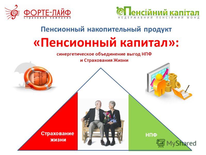 Пенсионный накопительный продукт «Пенсионный капитал»: Страхование жизни НПФ синергетическое объединение выгод НПФ и Страхования Жизни