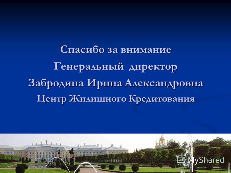 Спасибо за внимание Генеральный директор Забродина Ирина Александровна Центр Жилищного Кредитования