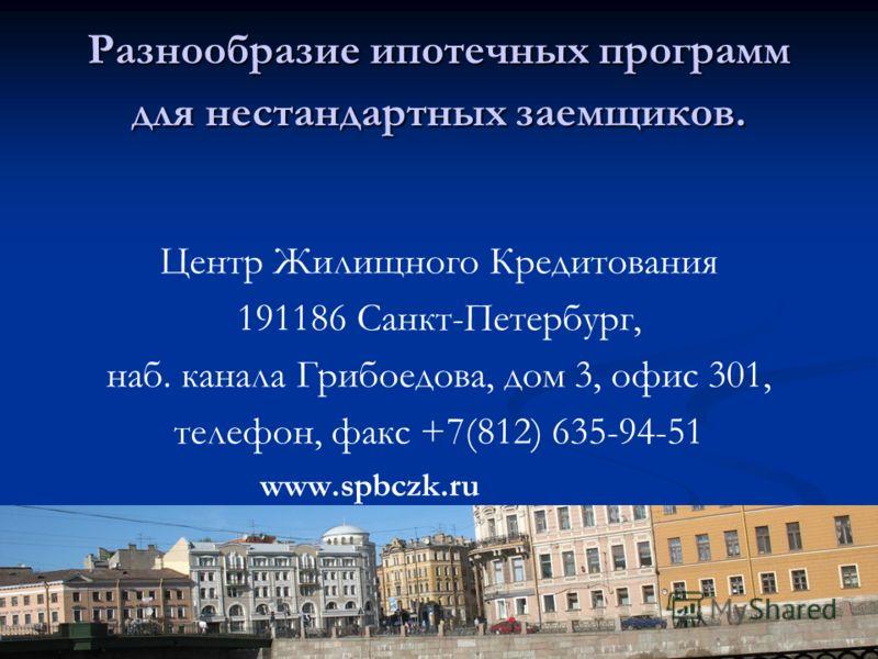 Разнообразие ипотечных программ для нестандартных заемщиков. Центр Жилищного Кредитования 191186 Санкт-Петербург, наб. канала Грибоедова, дом 3, офис 301, телефон, факс +7(812) 635-94-51 www.spbczk.ru