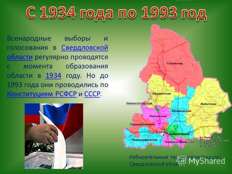 Всенародные выборы и голосования в Свердловской области регулярно проводятся с момента образования области в 1934 году. Но до 1993 года они проводились по Конституциям РСФСР и СССР.Свердловской области1934 Конституциям РСФСРСССР Избирательные террито