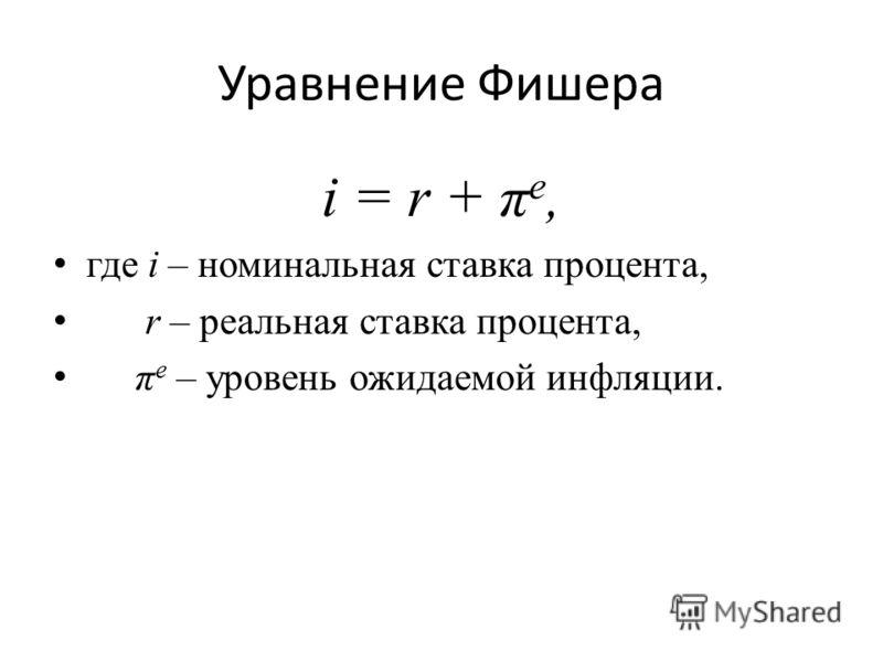 Уравнение Фишера i = r + π e, где i – номинальная ставка процента, r – реальная ставка процента, π e – уровень ожидаемой инфляции.