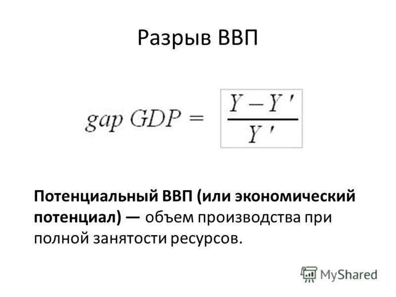 Разрыв ВВП Потенциальный ВВП (или экономический потенциал) объем производства при полной занятости ресурсов.