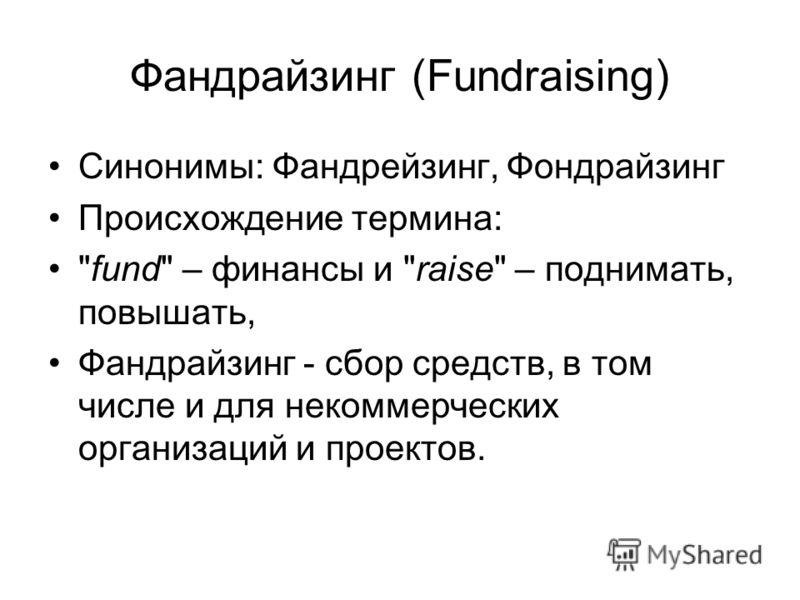 Фандрайзинг (Fundraising) Синонимы: Фандрейзинг, Фондрайзинг Происхождение термина: fund – финансы и raise – поднимать, повышать, Фандрайзинг - сбор средств, в том числе и для некоммерческих организаций и проектов.