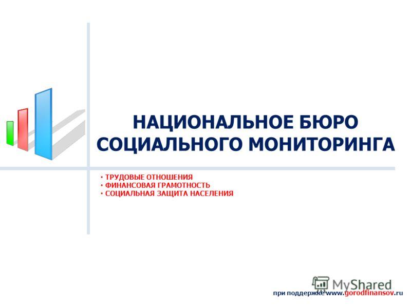 НАЦИОНАЛЬНОЕ БЮРО СОЦИАЛЬНОГО МОНИТОРИНГА при поддержке www. gorodfinansov.ru ТРУДОВЫЕ ОТНОШЕНИЯ ФИНАНСОВАЯ ГРАМОТНОСТЬ СОЦИАЛЬНАЯ ЗАЩИТА НАСЕЛЕНИЯ